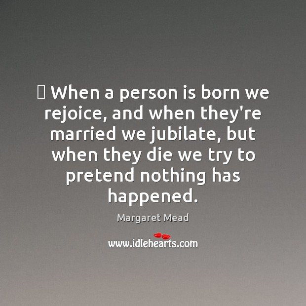  When a person is born we rejoice, and when they're married we Image