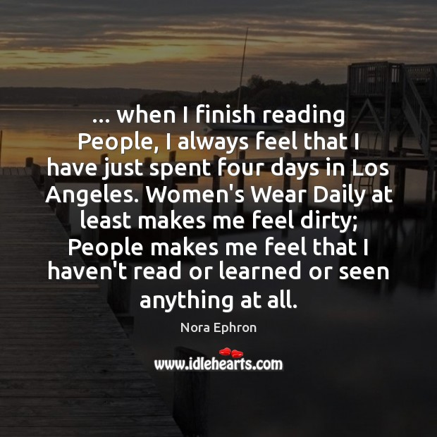 … when I finish reading People, I always feel that I have just Nora Ephron Picture Quote