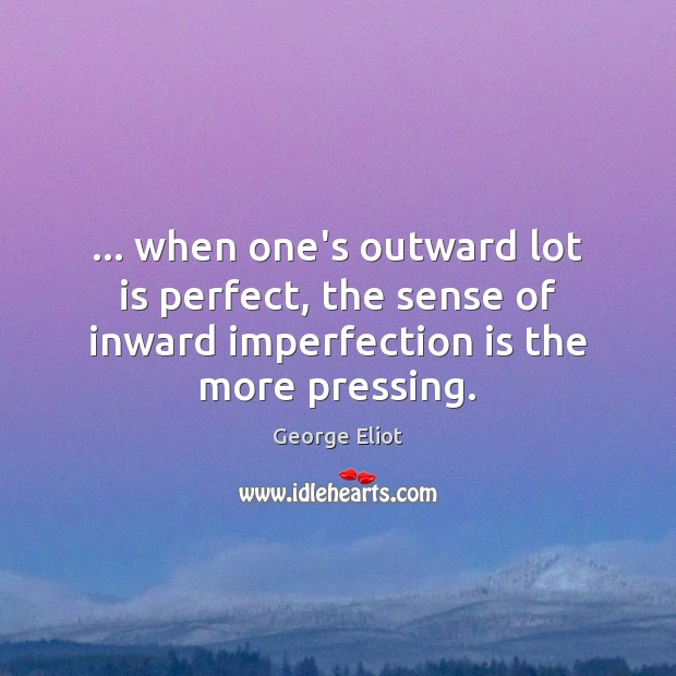 … when one's outward lot is perfect, the sense of inward imperfection is Imperfection Quotes Image