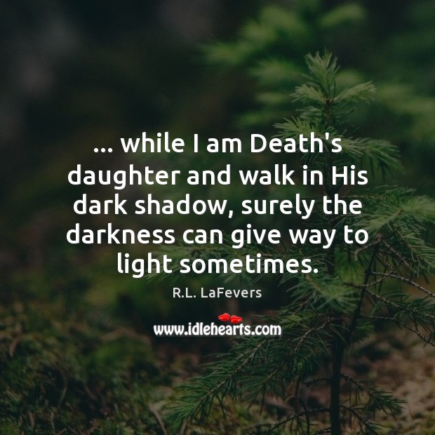 … while I am Death's daughter and walk in His dark shadow, surely R.L. LaFevers Picture Quote