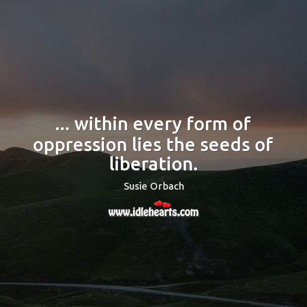 … within every form of oppression lies the seeds of liberation. Image