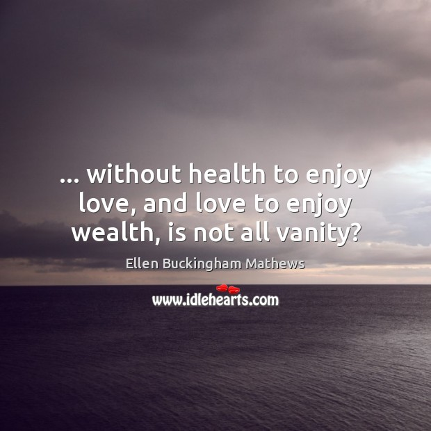 … without health to enjoy love, and love to enjoy wealth, is not all vanity? Image