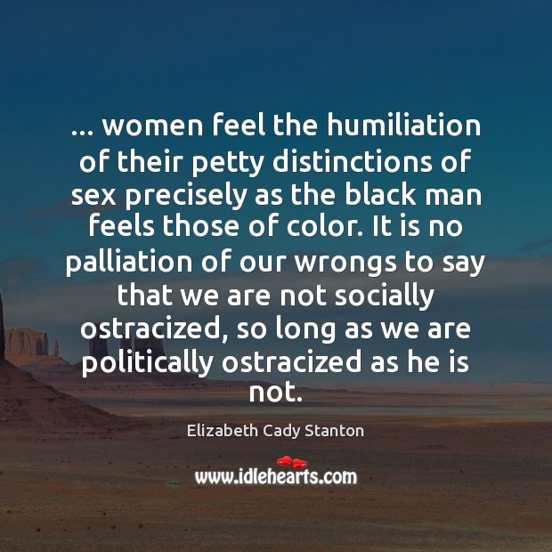 Image, … women feel the humiliation of their petty distinctions of sex precisely as