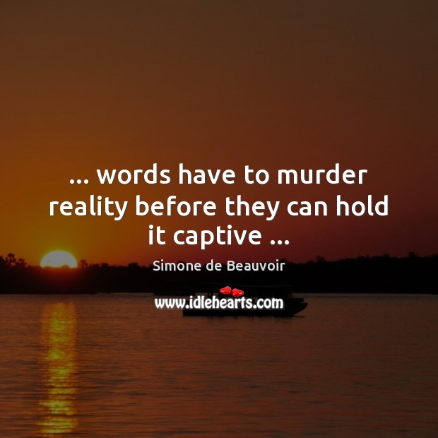 … words have to murder reality before they can hold it captive … Image