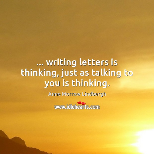 … writing letters is thinking, just as talking to you is thinking. Anne Morrow Lindbergh Picture Quote