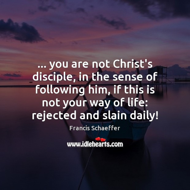 … you are not Christ's disciple, in the sense of following him, if Francis Schaeffer Picture Quote