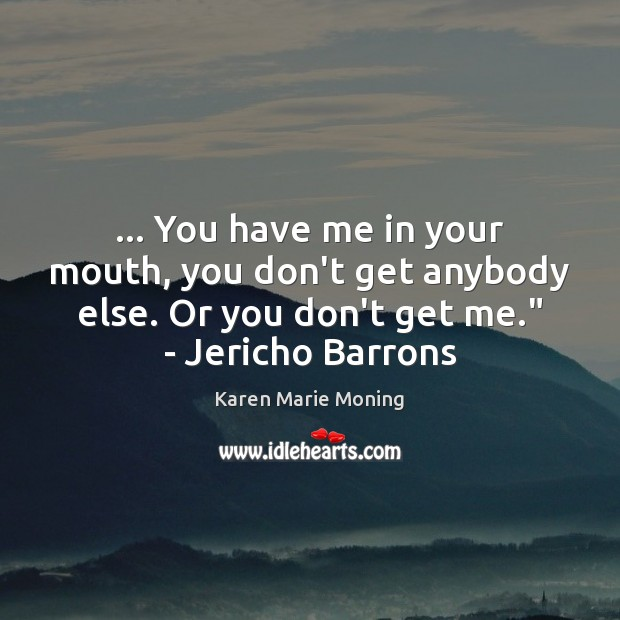 … You have me in your mouth, you don't get anybody else. Or Karen Marie Moning Picture Quote