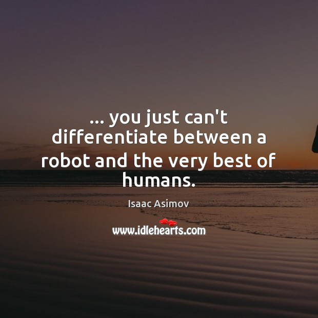 Image, … you just can't differentiate between a robot and the very best of humans.