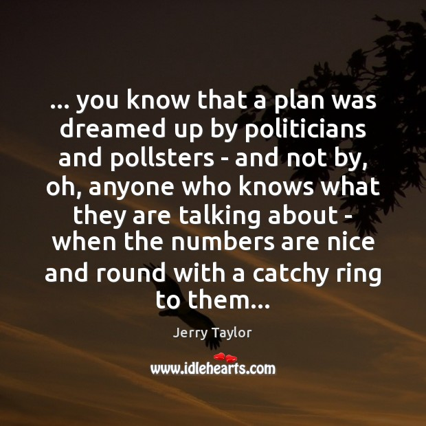 … you know that a plan was dreamed up by politicians and pollsters Image