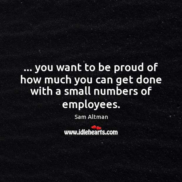 … you want to be proud of how much you can get done with a small numbers of employees. Sam Altman Picture Quote