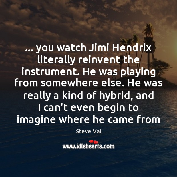 Image, … you watch Jimi Hendrix literally reinvent the instrument. He was playing from