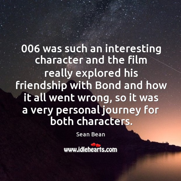 006 was such an interesting character and the film really explored his friendship Sean Bean Picture Quote