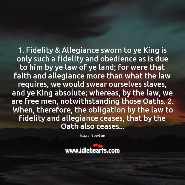 Isaac Newton Picture Quote image saying: 1. Fidelity & Allegiance sworn to ye King is only such a fidelity and