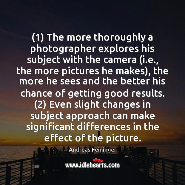 (1) The more thoroughly a photographer explores his subject with the camera (i. Andreas Feininger Picture Quote