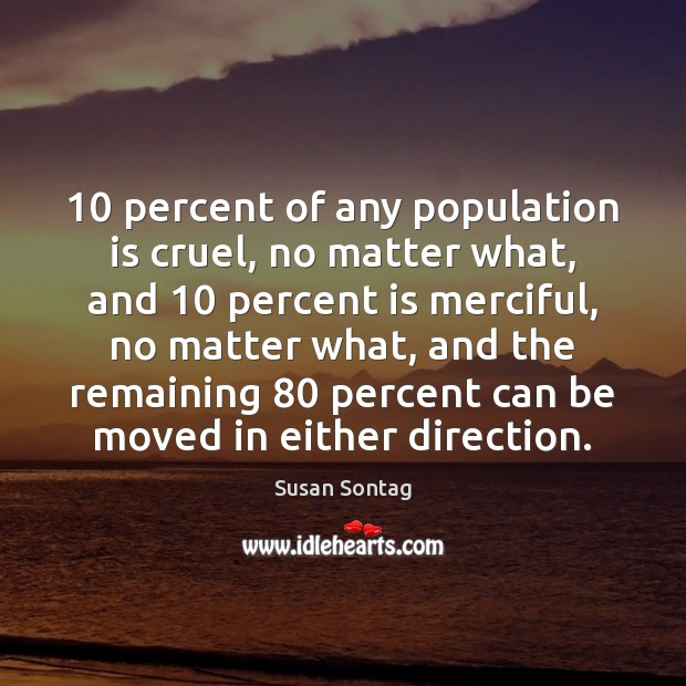 10 percent of any population is cruel, no matter what, and 10 percent is Susan Sontag Picture Quote