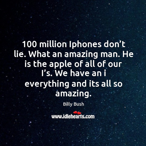 Image, 100 million iphones don't lie. What an amazing man. He is the apple of all of our i's.