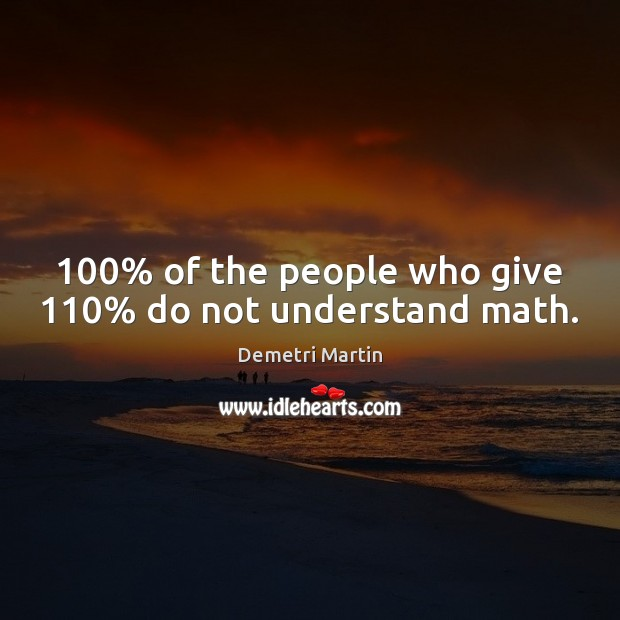 Image, 100% of the people who give 110% do not understand math.