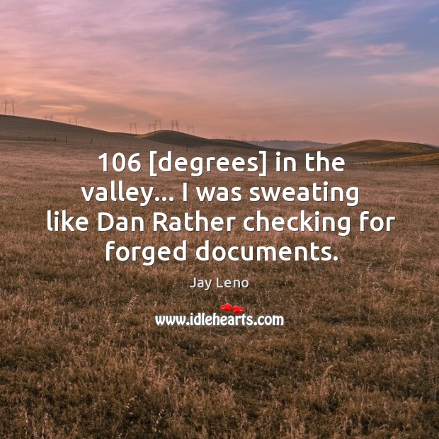 Image, 106 [degrees] in the valley… I was sweating like Dan Rather checking for