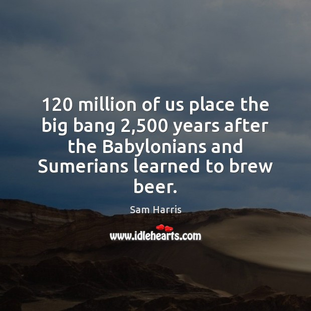 120 million of us place the big bang 2,500 years after the Babylonians and Sam Harris Picture Quote