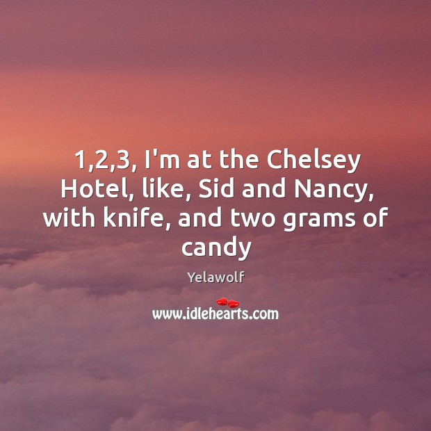 1,2,3, I'm at the Chelsey Hotel, like, Sid and Nancy, with knife, and two grams of candy Image