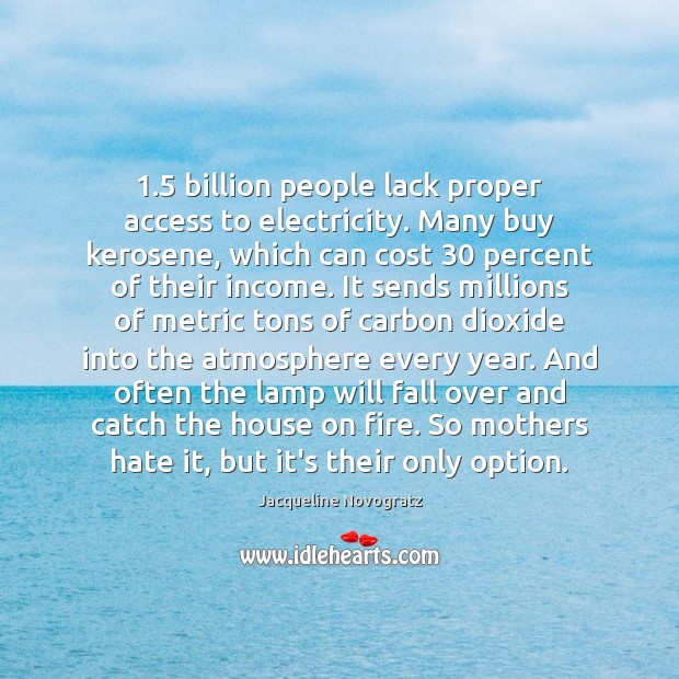 1.5 billion people lack proper access to electricity. Many buy kerosene, which can Image