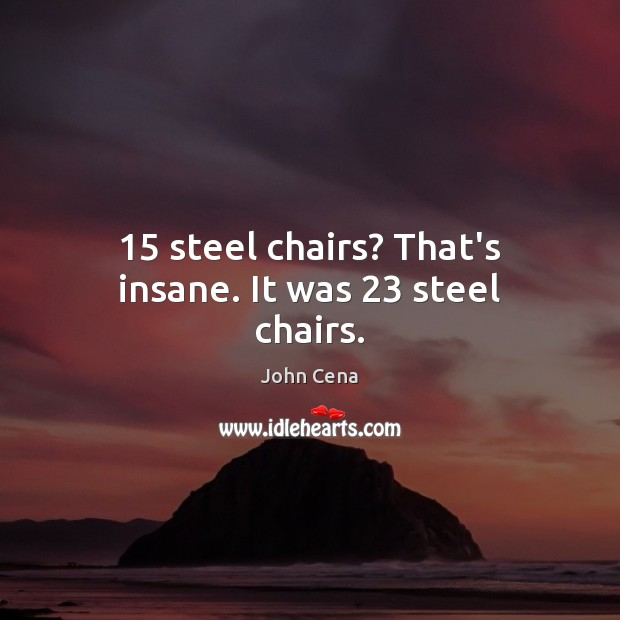 15 steel chairs? That's insane. It was 23 steel chairs. John Cena Picture Quote