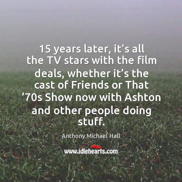 15 years later, it's all the tv stars with the film deals, whether it's the cast of friends or Anthony Michael Hall Picture Quote