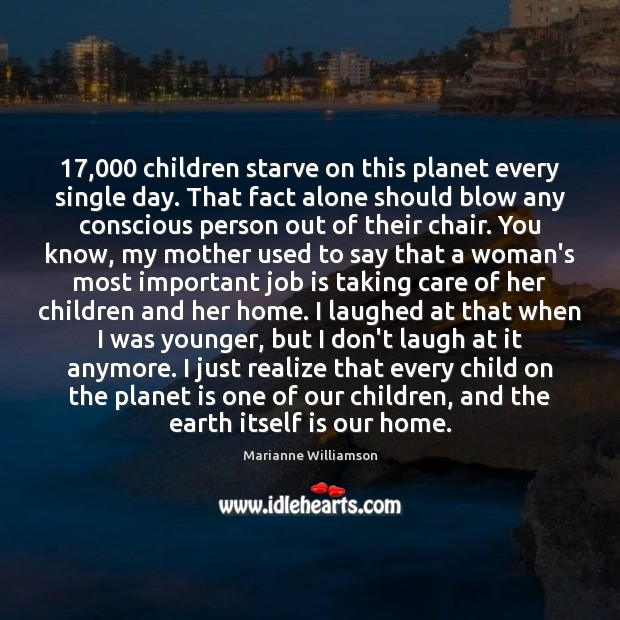 Image, 17,000 children starve on this planet every single day. That fact alone should