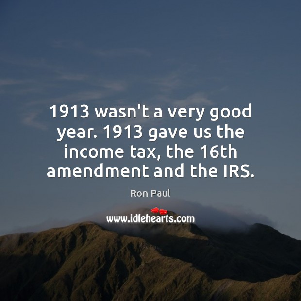 1913 wasn't a very good year. 1913 gave us the income tax, the 16th amendment and the IRS. Ron Paul Picture Quote