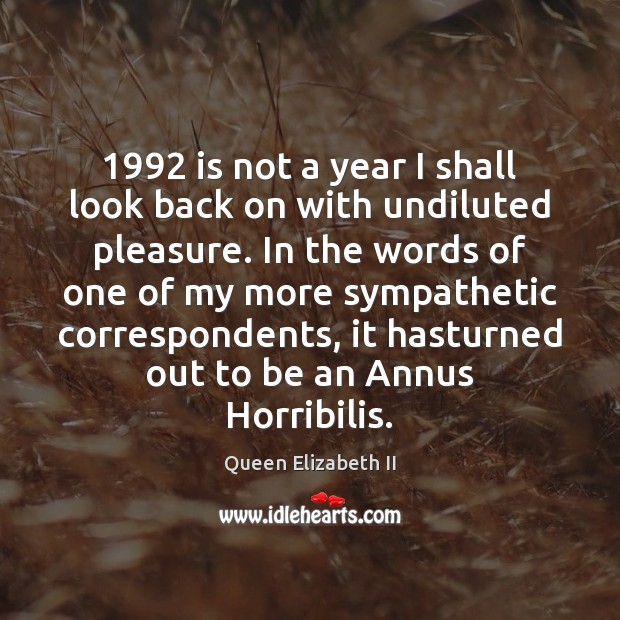 1992 is not a year I shall look back on with undiluted pleasure. Queen Elizabeth II Picture Quote