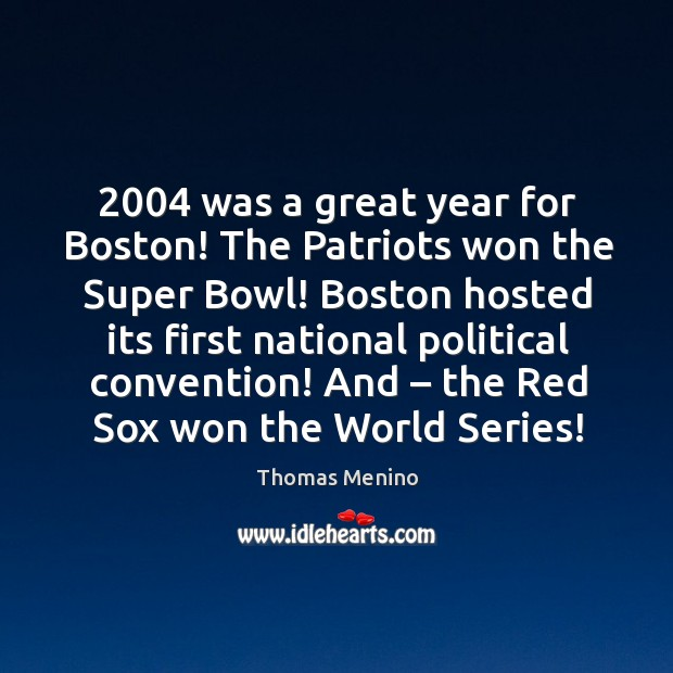 2004 was a great year for boston! the patriots won the super bowl! Thomas Menino Picture Quote