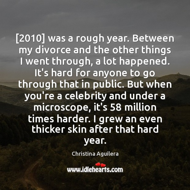 [2010] was a rough year. Between my divorce and the other things I Christina Aguilera Picture Quote
