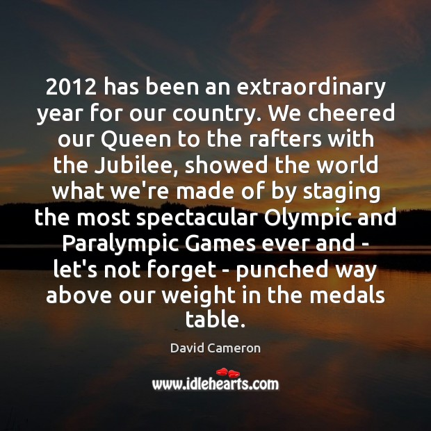 2012 has been an extraordinary year for our country. We cheered our Queen David Cameron Picture Quote