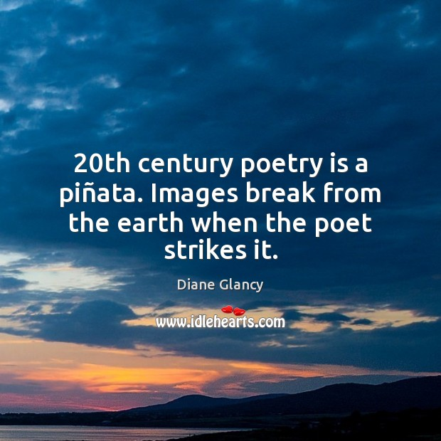 20th century poetry is a piñata. Images break from the earth when the poet strikes it. Poetry Quotes Image