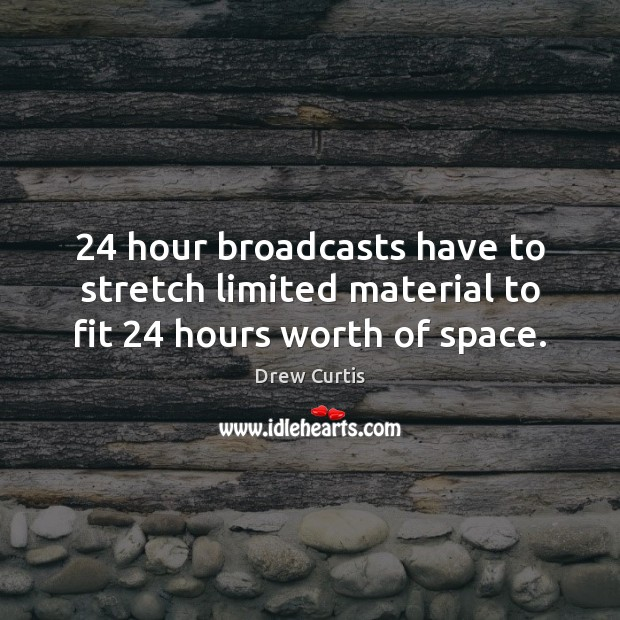 24 hour broadcasts have to stretch limited material to fit 24 hours worth of space. Drew Curtis Picture Quote