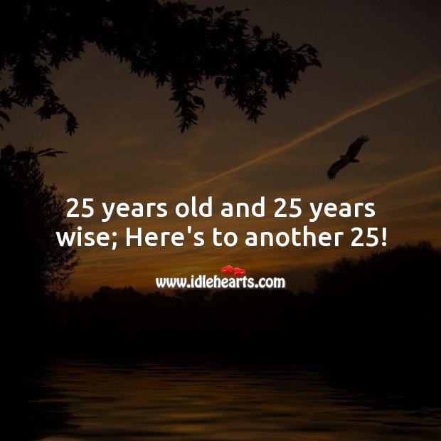 25 years old and 25 years wise; Here's to another 25! Wise Quotes Image