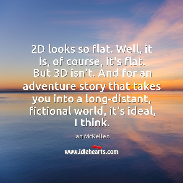 2D looks so flat. Well, it is, of course, it's flat. But 3 Ian McKellen Picture Quote