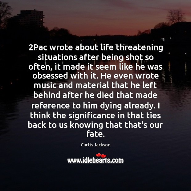 2Pac wrote about life threatening situations after being shot so often, it Curtis Jackson Picture Quote