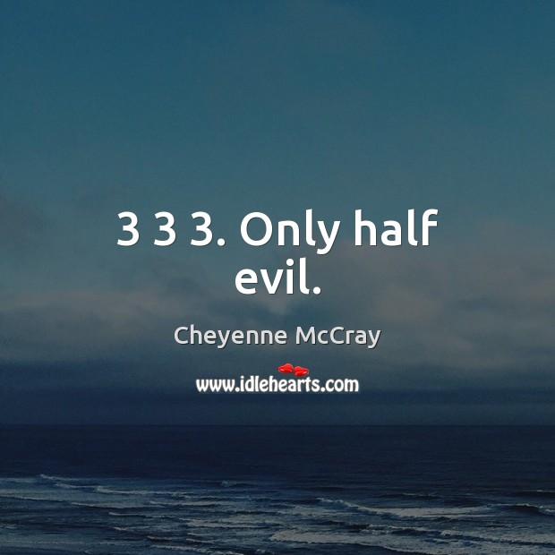Image, 3 3 3. Only half evil.