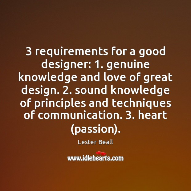 3 requirements for a good designer: 1. genuine knowledge and love of great design. 2. Image