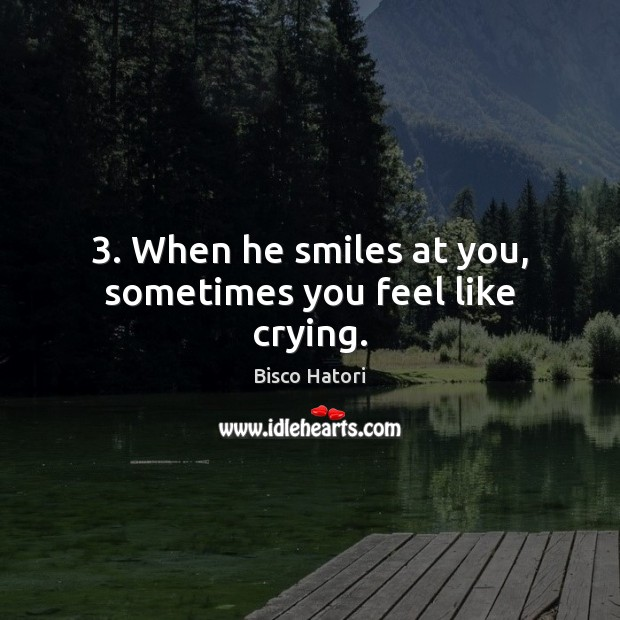 Image, 3. When he smiles at you, sometimes you feel like crying.