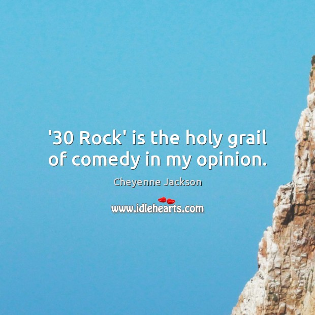 '30 Rock' is the holy grail of comedy in my opinion. Cheyenne Jackson Picture Quote