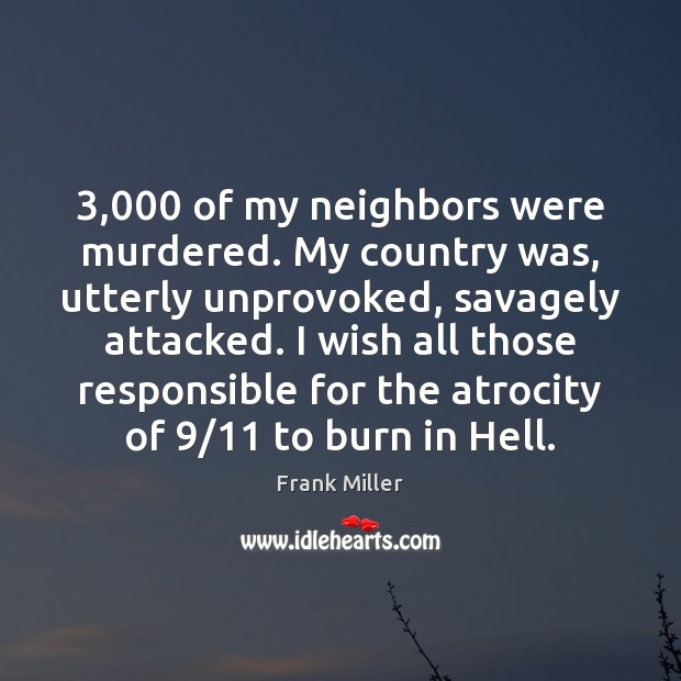 Image, 3,000 of my neighbors were murdered. My country was, utterly unprovoked, savagely attacked.