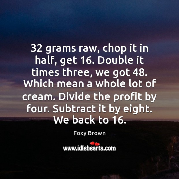 32 grams raw, chop it in half, get 16. Double it times three, we Image
