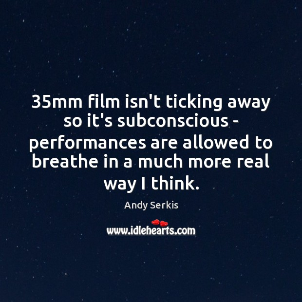 35mm film isn't ticking away so it's subconscious – performances are allowed Andy Serkis Picture Quote