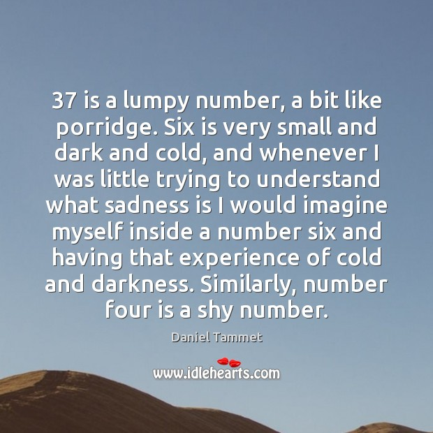 37 is a lumpy number, a bit like porridge. Six is very small Image