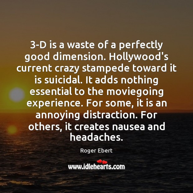 3-D is a waste of a perfectly good dimension. Hollywood's current crazy Roger Ebert Picture Quote