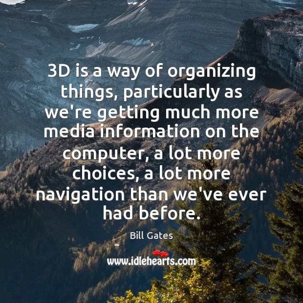 3D is a way of organizing things, particularly as we're getting much Bill Gates Picture Quote