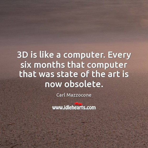 Image, 3D is like a computer. Every six months that computer that was