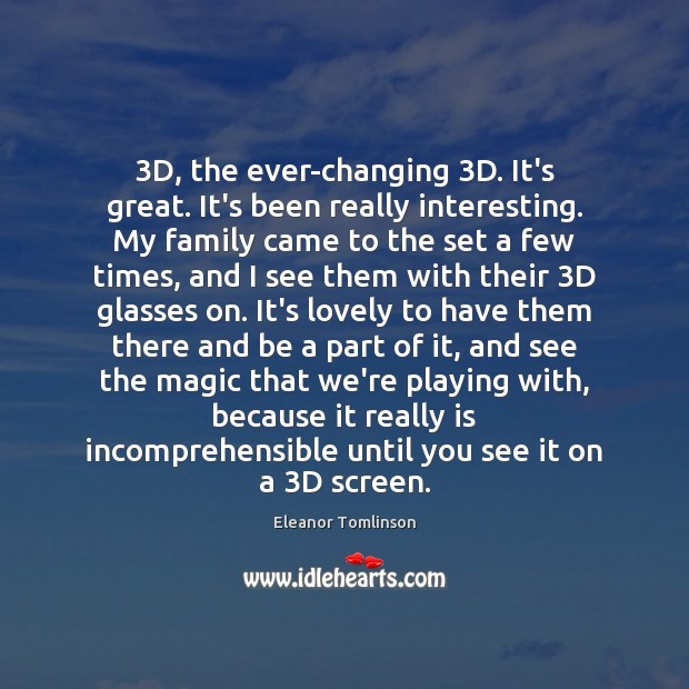 3D, the ever-changing 3D. It's great. It's been really interesting. My family Image
